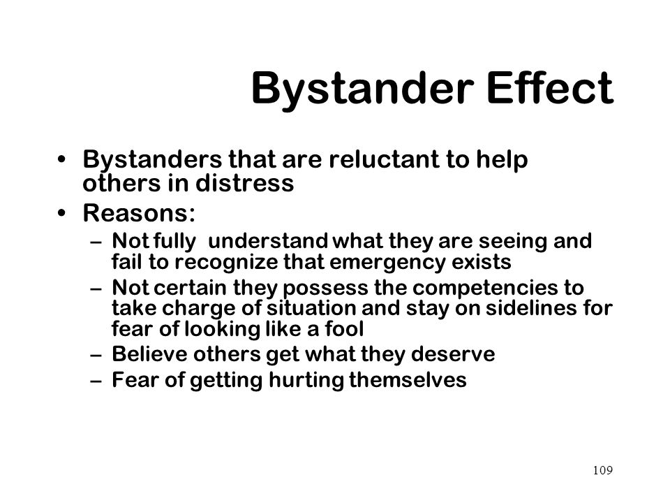 109 Bystander Effect Bystanders that are reluctant to help others in distress Reasons: –Not fully understand what they are seeing and fail to recogniz