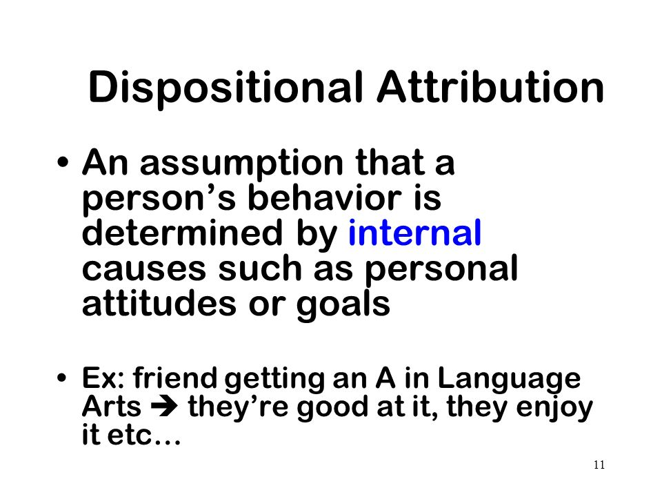 11 Dispositional Attribution An assumption that a persons behavior is determined by internal causes such as personal attitudes or goals Ex: friend get