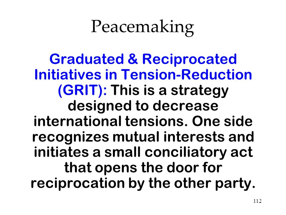 112 Graduated & Reciprocated Initiatives in Tension-Reduction (GRIT): This is a strategy designed to decrease international tensions. One side recogni