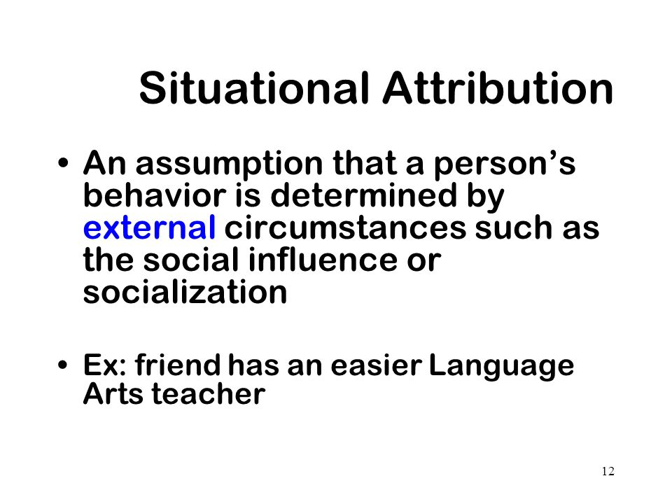 12 Situational Attribution An assumption that a persons behavior is determined by external circumstances such as the social influence or socialization