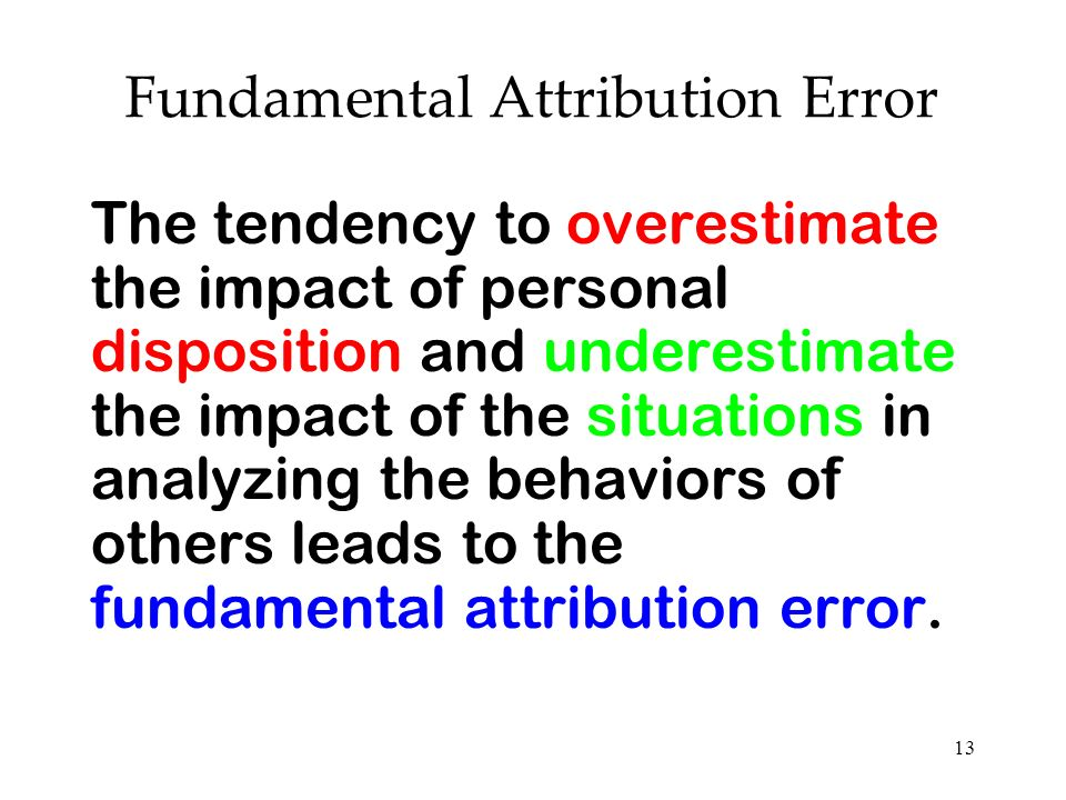 13 Fundamental Attribution Error The tendency to overestimate the impact of personal disposition and underestimate the impact of the situations in ana