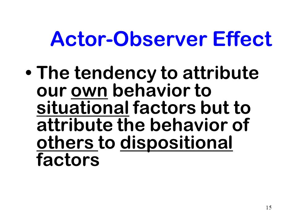 15 Actor-Observer Effect The tendency to attribute our own behavior to situational factors but to attribute the behavior of others to dispositional fa