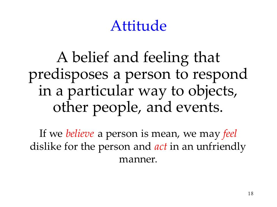 18 Attitude A belief and feeling that predisposes a person to respond in a particular way to objects, other people, and events. If we believe a person