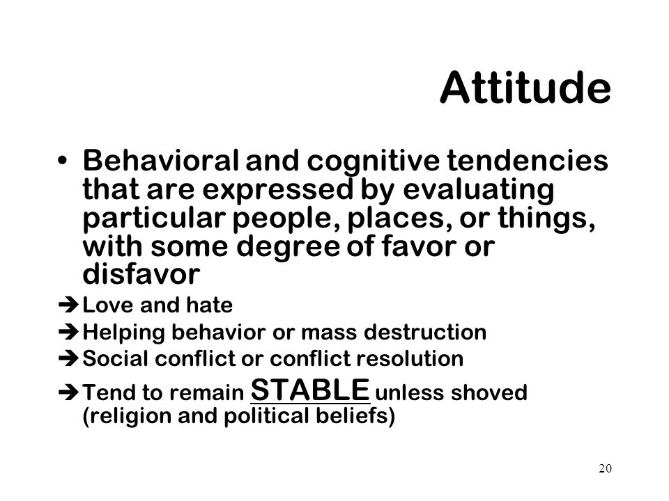 20 Attitude Behavioral and cognitive tendencies that are expressed by evaluating particular people, places, or things, with some degree of favor or di