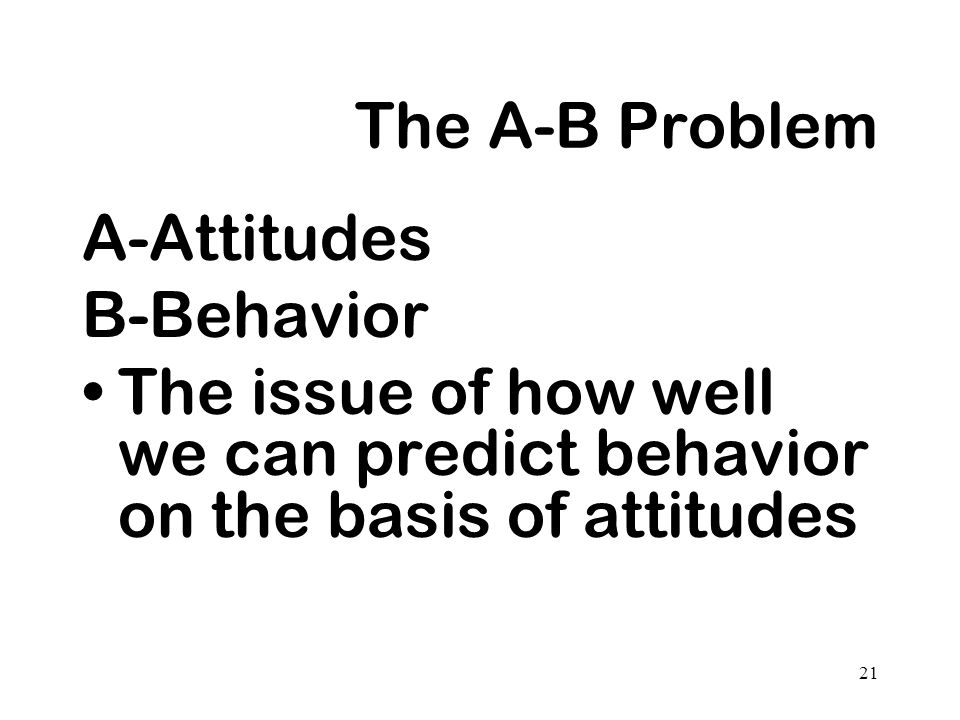21 The A-B Problem A-Attitudes B-Behavior The issue of how well we can predict behavior on the basis of attitudes