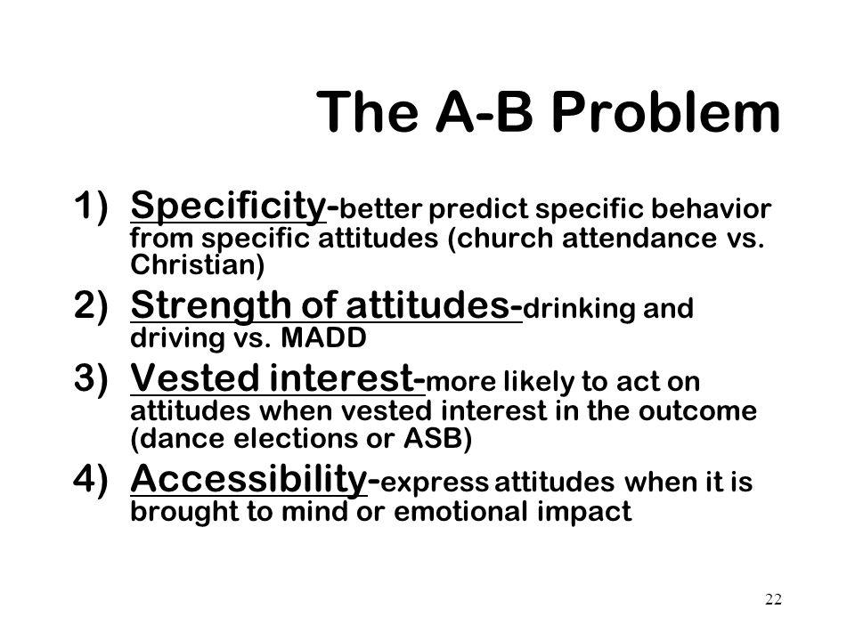 22 The A-B Problem 1)Specificity- better predict specific behavior from specific attitudes (church attendance vs. Christian) 2)Strength of attitudes-