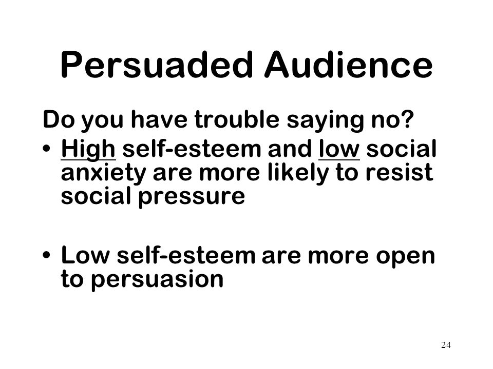 24 Persuaded Audience Do you have trouble saying no? High self-esteem and low social anxiety are more likely to resist social pressure Low self-esteem