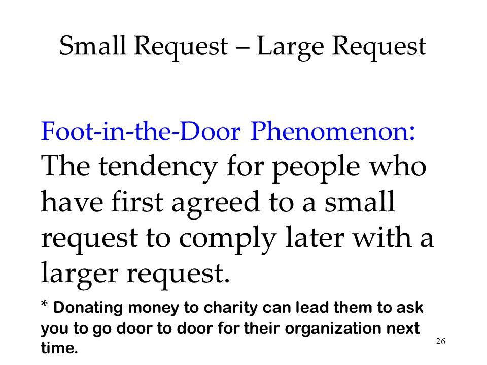 26 Small Request – Large Request Foot-in-the-Door Phenomenon : The tendency for people who have first agreed to a small request to comply later with a