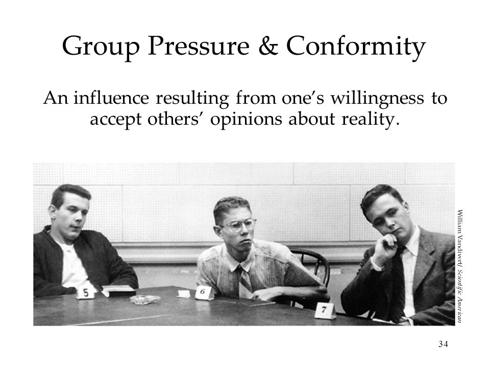 34 Group Pressure & Conformity An influence resulting from ones willingness to accept others opinions about reality. William Vandivert/ Scientific Ame