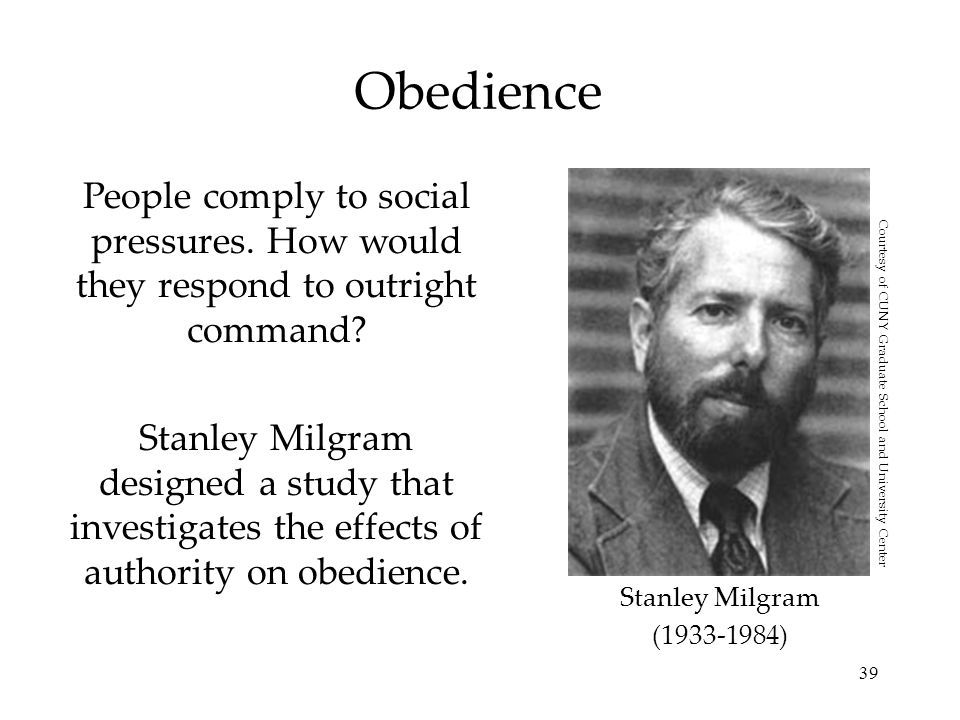 39 Obedience People comply to social pressures. How would they respond to outright command? Stanley Milgram designed a study that investigates the eff