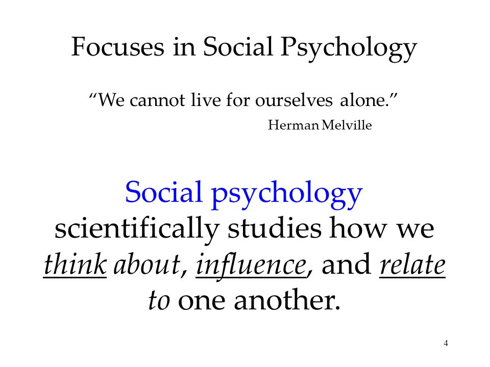 4 Focuses in Social Psychology Social psychology scientifically studies how we think about, influence, and relate to one another. We cannot live for o