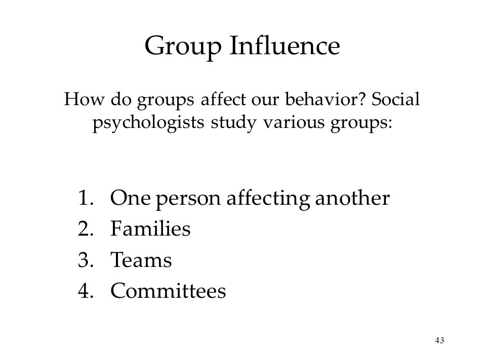 43 Group Influence How do groups affect our behavior? Social psychologists study various groups: 1.One person affecting another 2.Families 3.Teams 4.C