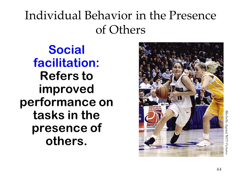 44 Individual Behavior in the Presence of Others Social facilitation: Refers to improved performance on tasks in the presence of others. Michelle Agni