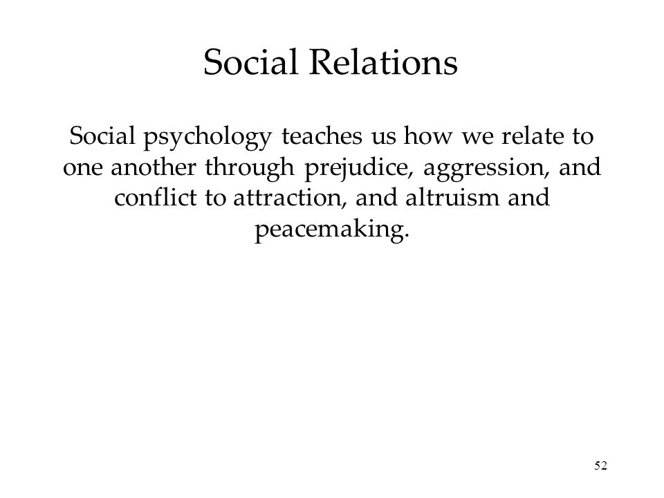 52 Social Relations Social psychology teaches us how we relate to one another through prejudice, aggression, and conflict to attraction, and altruism