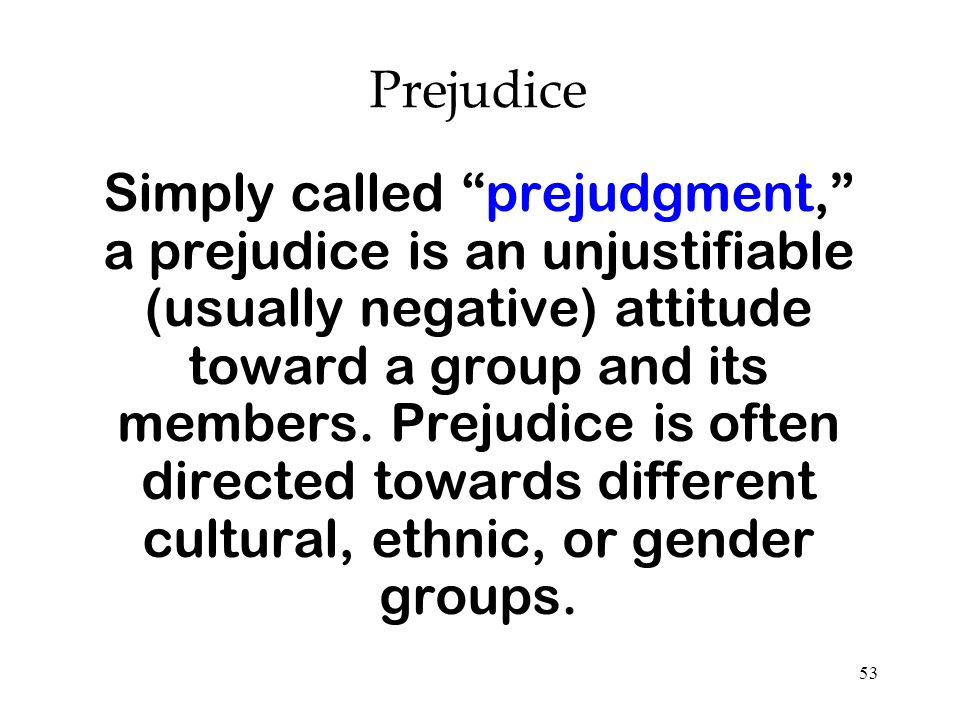 53 Prejudice Simply called prejudgment, a prejudice is an unjustifiable (usually negative) attitude toward a group and its members. Prejudice is often