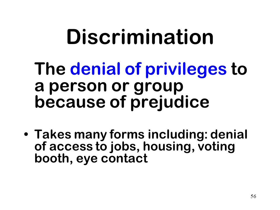 56 Discrimination The denial of privileges to a person or group because of prejudice Takes many forms including: denial of access to jobs, housing, vo