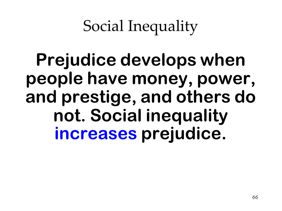 66 Social Inequality Prejudice develops when people have money, power, and prestige, and others do not. Social inequality increases prejudice.
