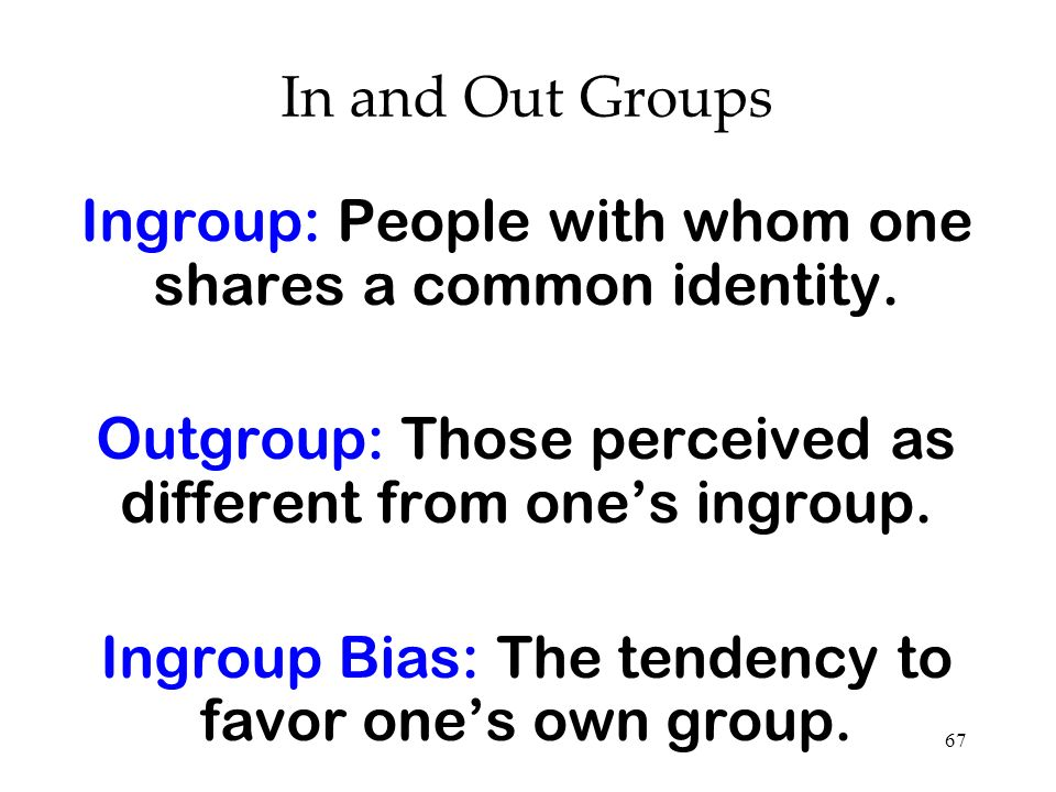 67 In and Out Groups Ingroup: People with whom one shares a common identity. Outgroup: Those perceived as different from ones ingroup. Ingroup Bias: T