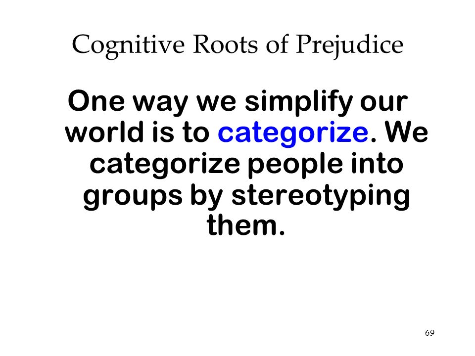 69 Cognitive Roots of Prejudice One way we simplify our world is to categorize. We categorize people into groups by stereotyping them.
