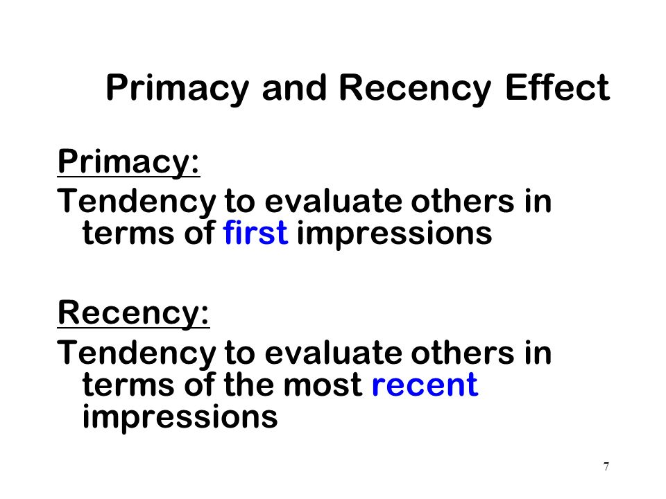 7 Primacy and Recency Effect Primacy: Tendency to evaluate others in terms of first impressions Recency: Tendency to evaluate others in terms of the m