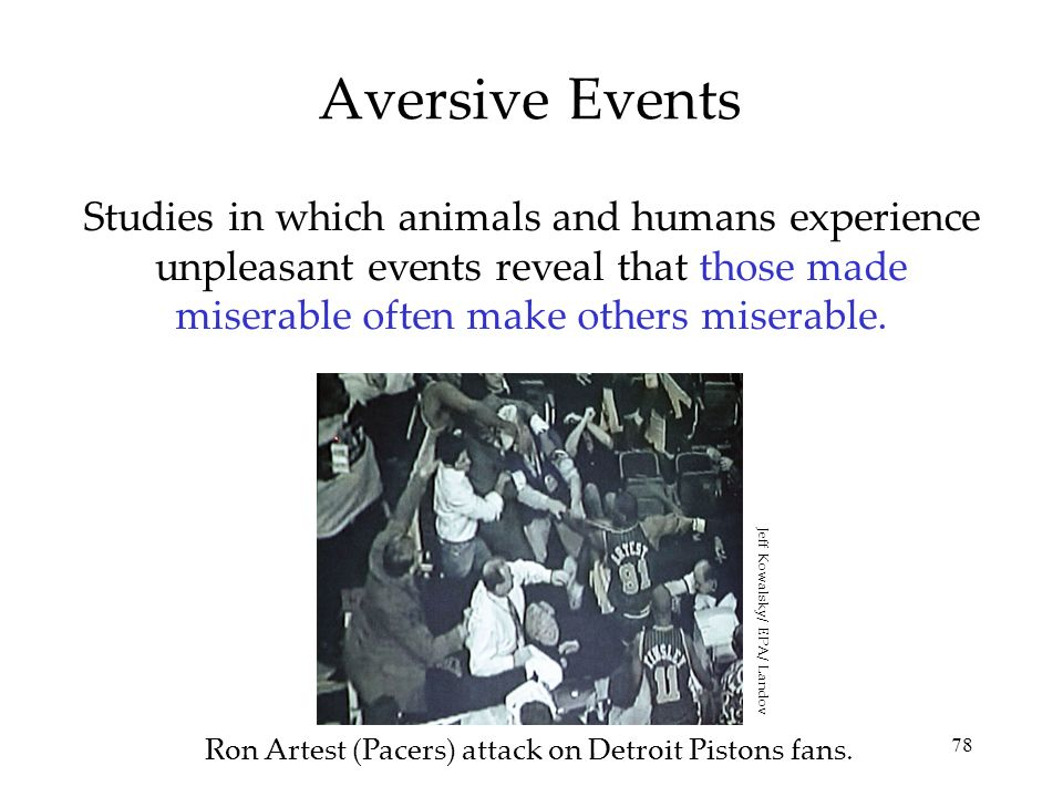 78 Aversive Events Studies in which animals and humans experience unpleasant events reveal that those made miserable often make others miserable. Ron