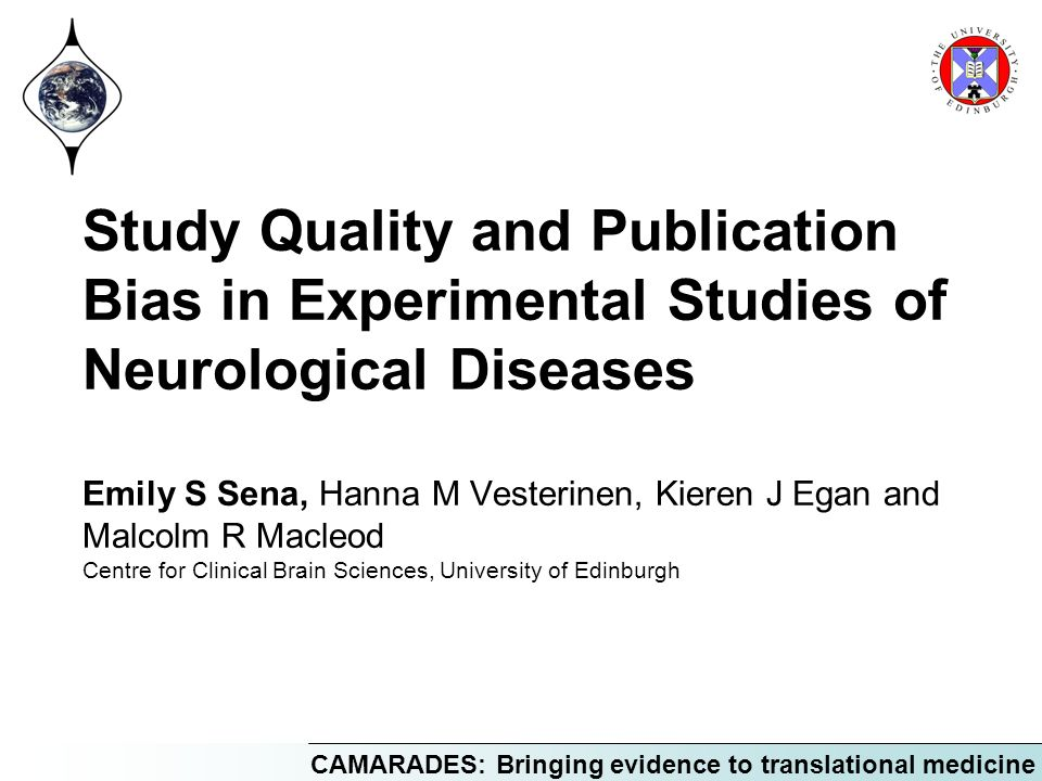 CAMARADES: Bringing evidence to translational medicine Study Quality and Publication Bias in Experimental Studies of Neurological Diseases Emily S Sen