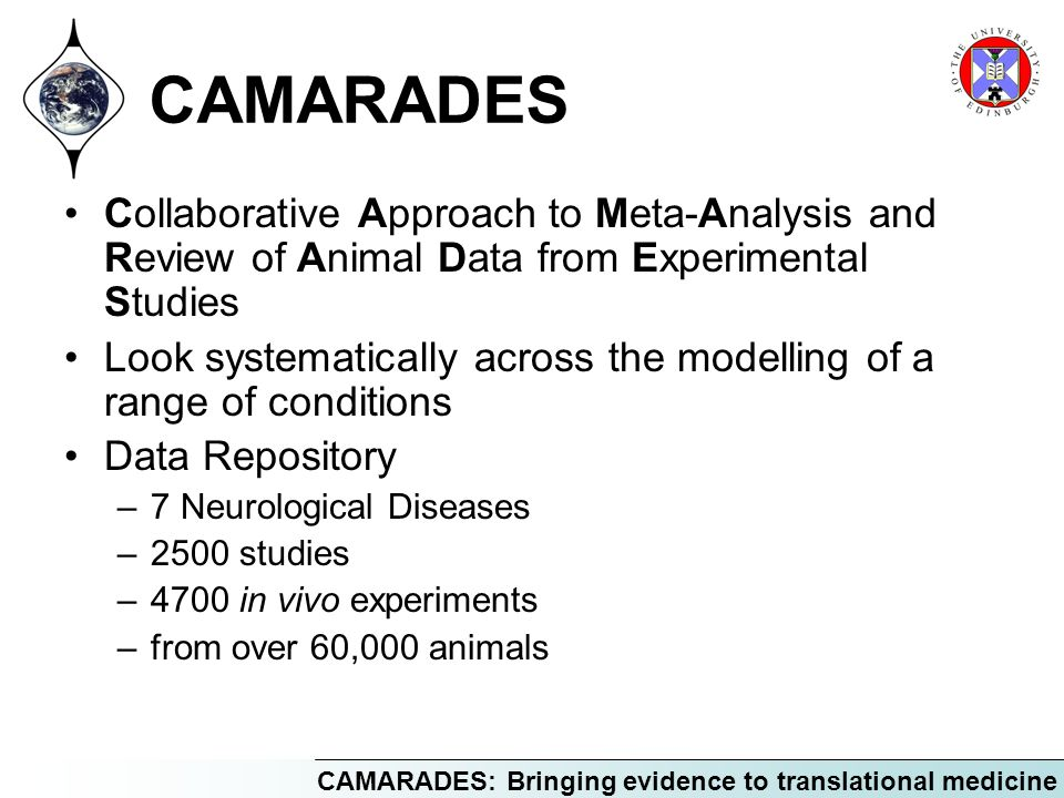 CAMARADES: Bringing evidence to translational medicine CAMARADES Collaborative Approach to Meta-Analysis and Review of Animal Data from Experimental S