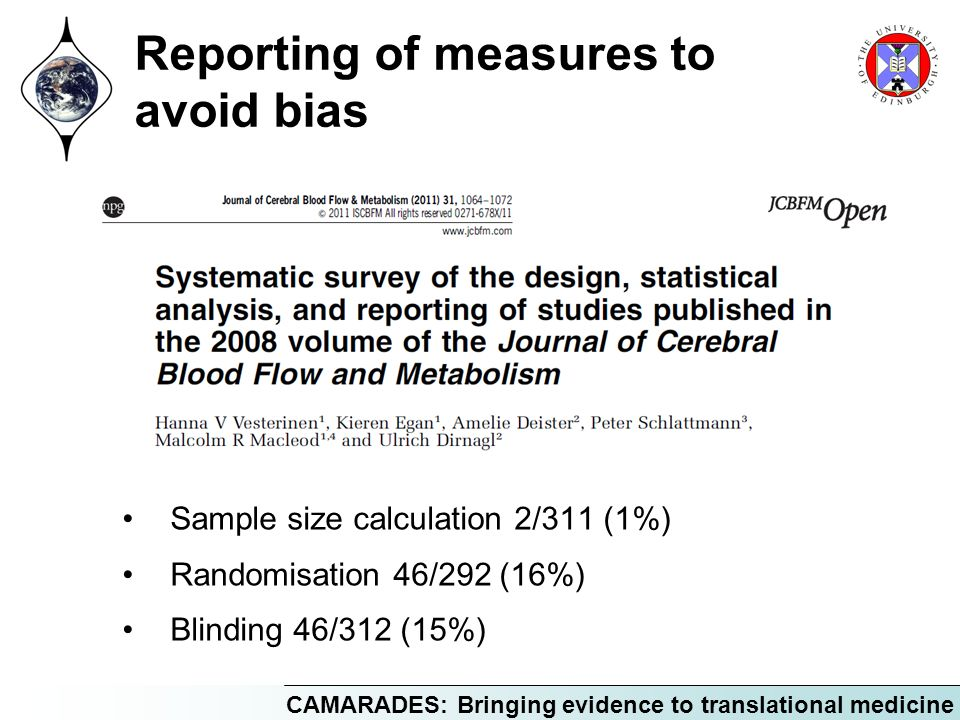 CAMARADES: Bringing evidence to translational medicine Reporting of measures to avoid bias Sample size calculation 2/311 (1%) Randomisation 46/292 (16