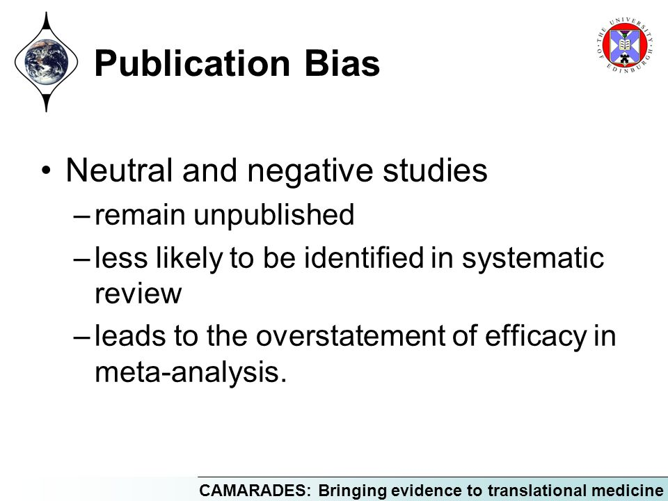 CAMARADES: Bringing evidence to translational medicine Publication Bias Neutral and negative studies –remain unpublished –less likely to be identified in systematic review –leads to the overstatement of efficacy in meta-analysis.
