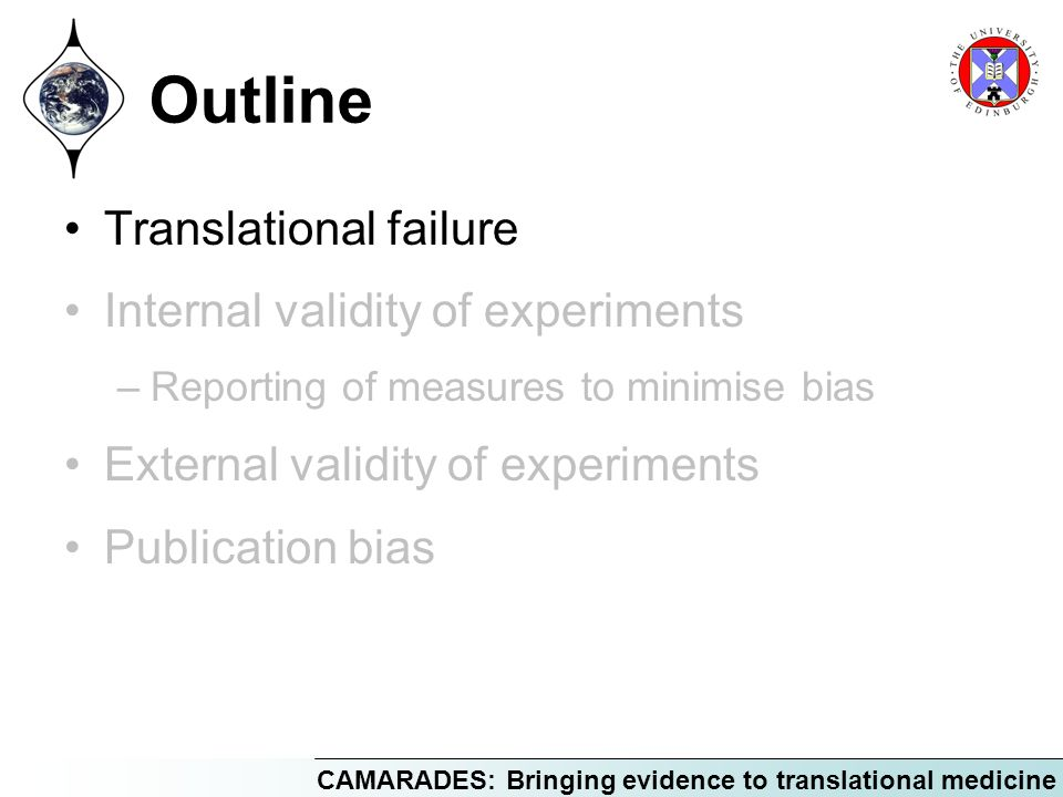 CAMARADES: Bringing evidence to translational medicine Outline Translational failure Internal validity of experiments –Reporting of measures to minimi