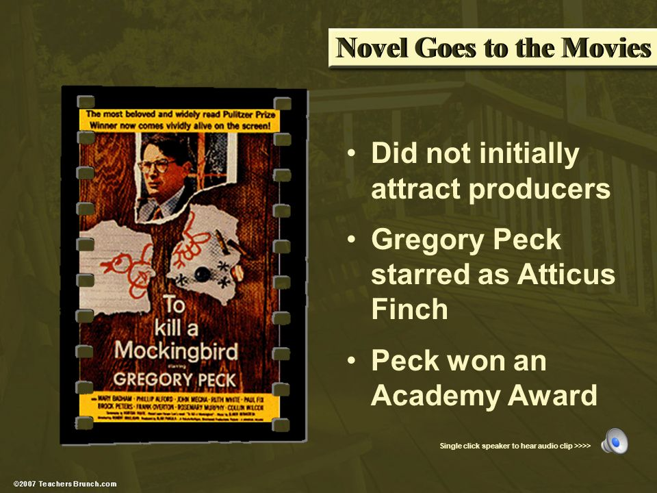Novel Goes to the Movies Single click speaker to hear audio clip >>>> Did not initially attract producers Gregory Peck starred as Atticus Finch Peck won an Academy Award