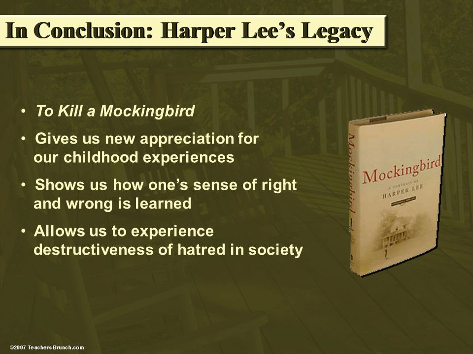 In Conclusion: Harper Lees Legacy To Kill a Mockingbird Gives us new appreciation for our childhood experiences Shows us how ones sense of right and wrong is learned Allows us to experience destructiveness of hatred in society