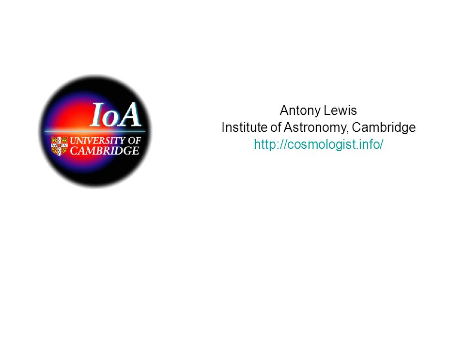 Antony Lewis Institute of Astronomy, Cambridge http://cosmologist.info/