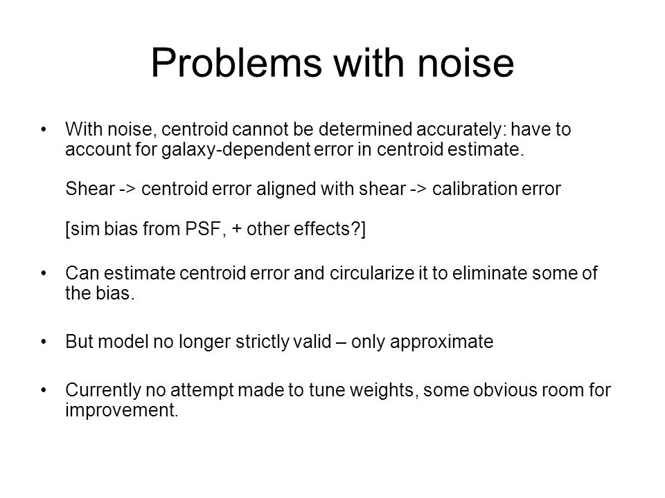 Problems with noise With noise, centroid cannot be determined accurately: have to account for galaxy-dependent error in centroid estimate. Shear -> ce