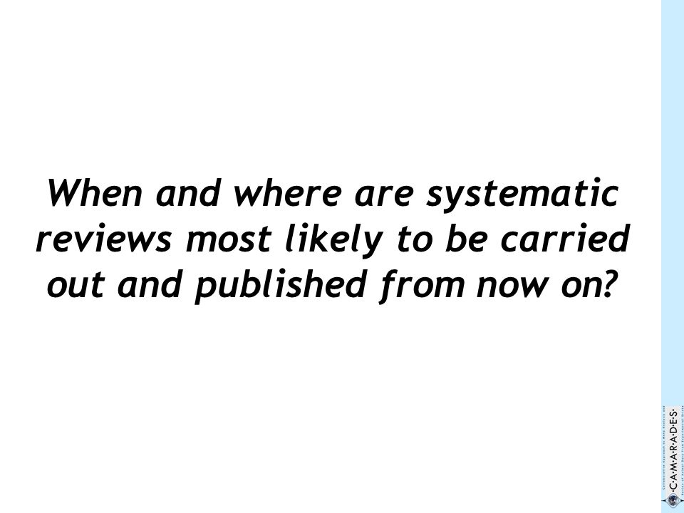 When and where are systematic reviews most likely to be carried out and published from now on?