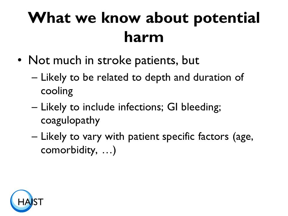 HAIST What we know about potential harm Not much in stroke patients, but –Likely to be related to depth and duration of cooling –Likely to include inf
