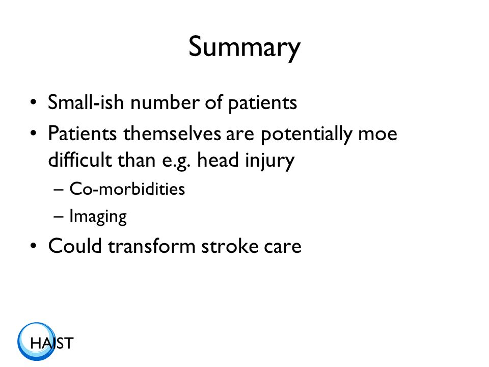 HAIST Summary Small-ish number of patients Patients themselves are potentially moe difficult than e.g. head injury –Co-morbidities –Imaging Could tran