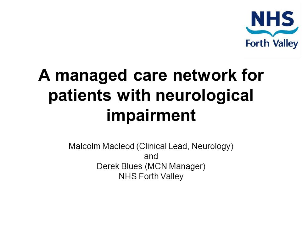 A managed care network for patients with neurological impairment Malcolm Macleod (Clinical Lead, Neurology) and Derek Blues (MCN Manager) NHS Forth Valley