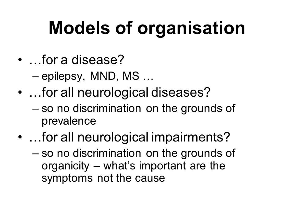 Models of organisation …for a disease. –epilepsy, MND, MS … …for all neurological diseases.