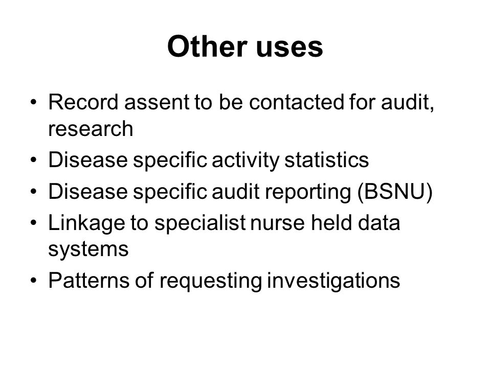 Other uses Record assent to be contacted for audit, research Disease specific activity statistics Disease specific audit reporting (BSNU) Linkage to specialist nurse held data systems Patterns of requesting investigations