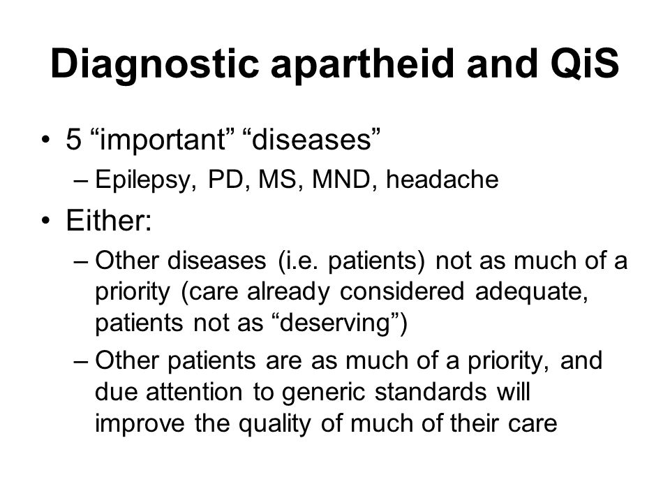 Diagnostic apartheid and QiS 5 important diseases –Epilepsy, PD, MS, MND, headache Either: –Other diseases (i.e. patients) not as much of a priority (