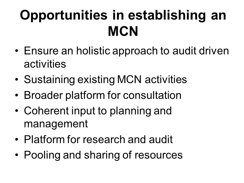 Opportunities in establishing an MCN Ensure an holistic approach to audit driven activities Sustaining existing MCN activities Broader platform for consultation Coherent input to planning and management Platform for research and audit Pooling and sharing of resources