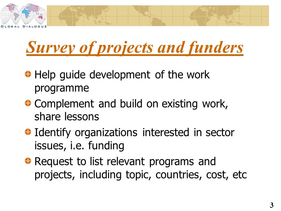 3 Survey of projects and funders Help guide development of the work programme Complement and build on existing work, share lessons Identify organizations interested in sector issues, i.e.