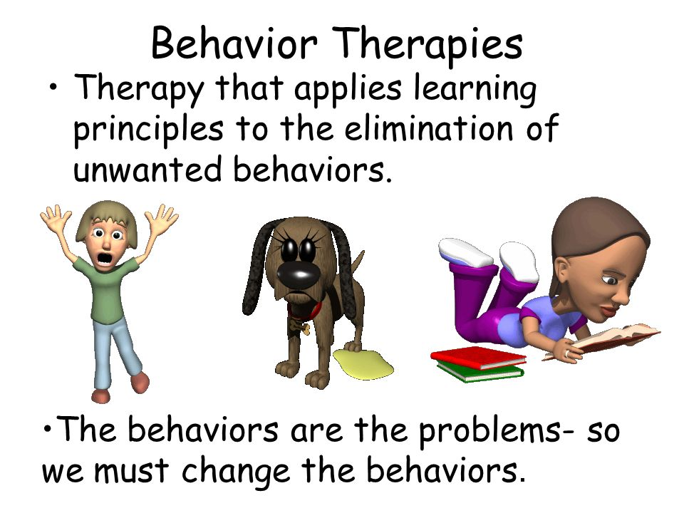 Behavior Therapies Therapy that applies learning principles to the elimination of unwanted behaviors. The behaviors are the problems- so we must chang