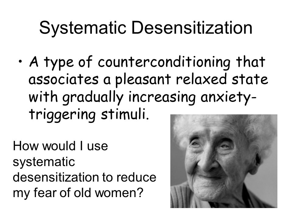 Systematic Desensitization A type of counterconditioning that associates a pleasant relaxed state with gradually increasing anxiety- triggering stimul