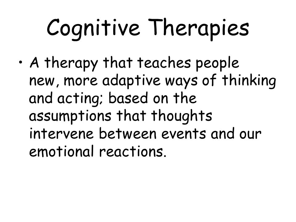 Cognitive Therapies A therapy that teaches people new, more adaptive ways of thinking and acting; based on the assumptions that thoughts intervene bet