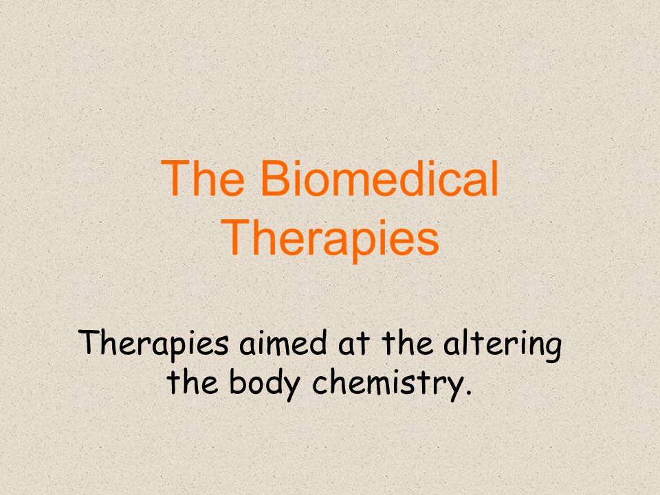 The Biomedical Therapies Therapies aimed at the altering the body chemistry.