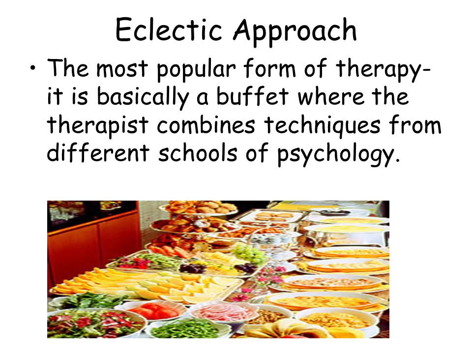 Eclectic Approach The most popular form of therapy- it is basically a buffet where the therapist combines techniques from different schools of psychol