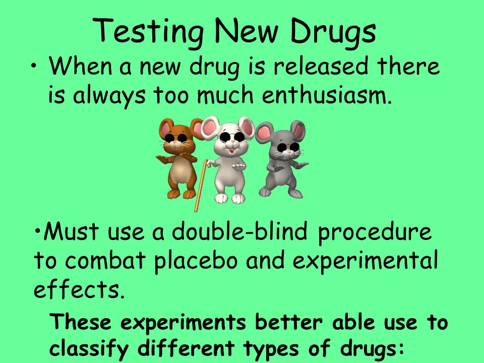 Testing New Drugs When a new drug is released there is always too much enthusiasm. Must use a double-blind procedure to combat placebo and experimenta