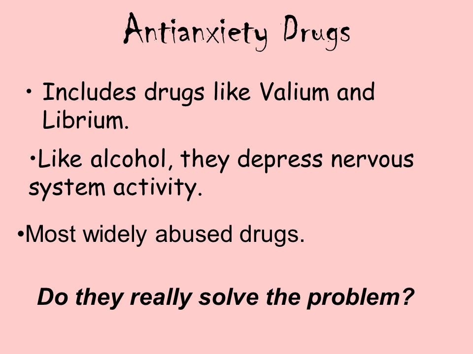 Antianxiety Drugs Includes drugs like Valium and Librium. Like alcohol, they depress nervous system activity. Most widely abused drugs. Do they really